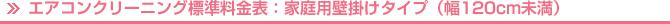 エアコンクリーニング標準料金表:家庭用壁掛けタイプ(幅120cm未満)