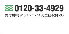 フリーダイヤル0120-33-4929 受付時間 9:30~17:30(土日祝休み)